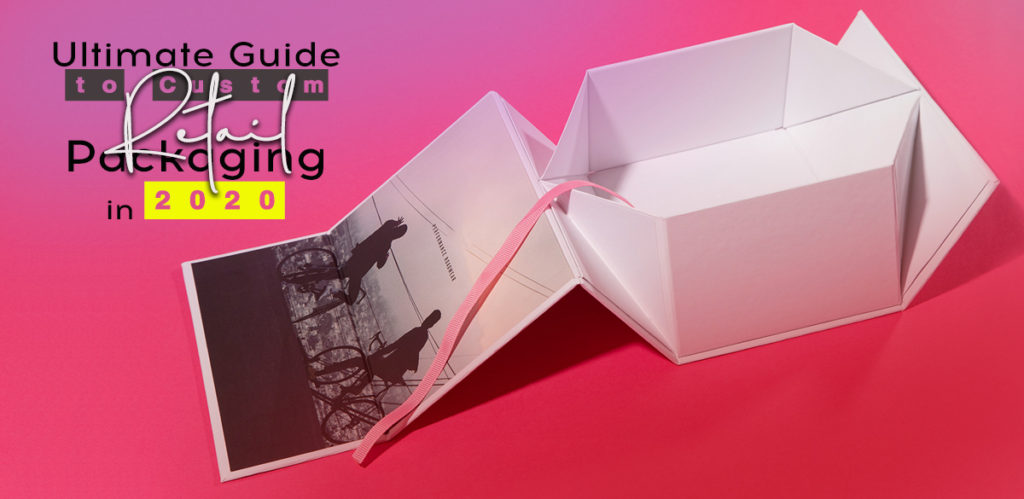 Ultimate Guide to Custom Retail Packaging in 2020